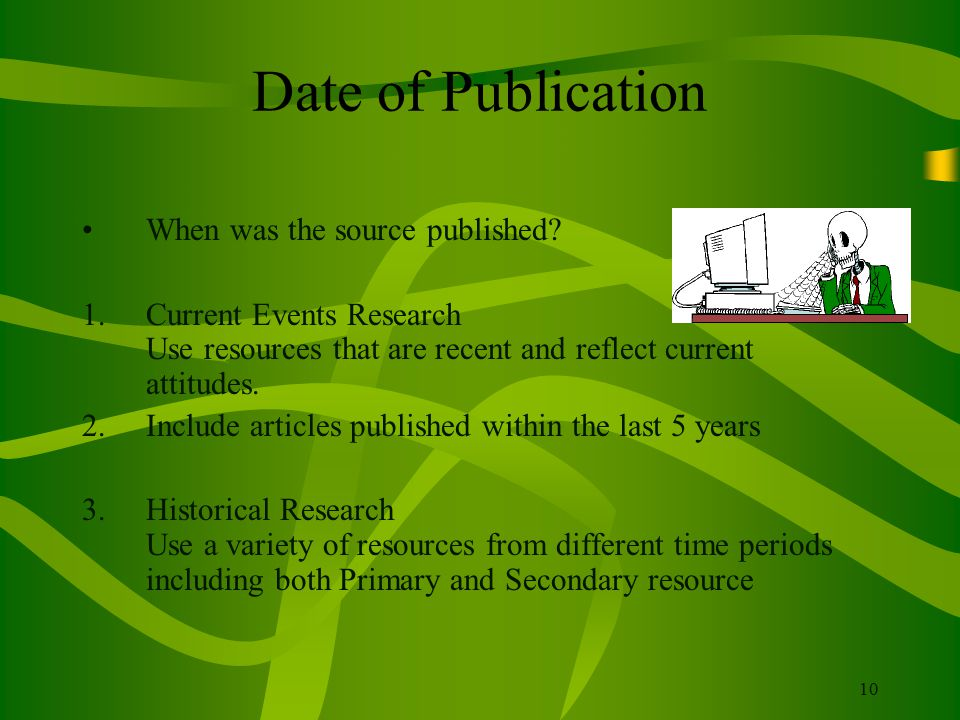 10 Date of Publication When was the source published? 1.Current Events Research Use resources that are recent and reflect current attitudes. 2.Include