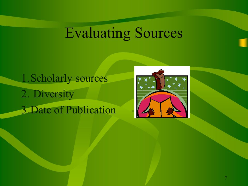 7 Evaluating Sources 1.Scholarly sources 2. Diversity 3.Date of Publication