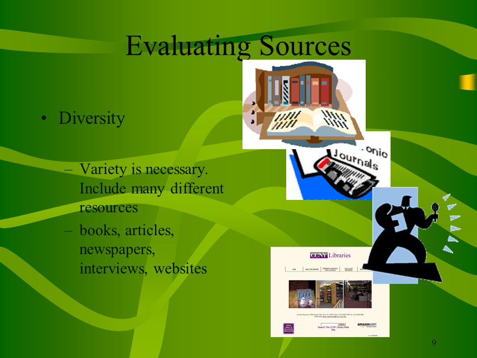 9 Evaluating Sources Diversity –Variety is necessary. Include many different resources –books, articles, newspapers, interviews, websites