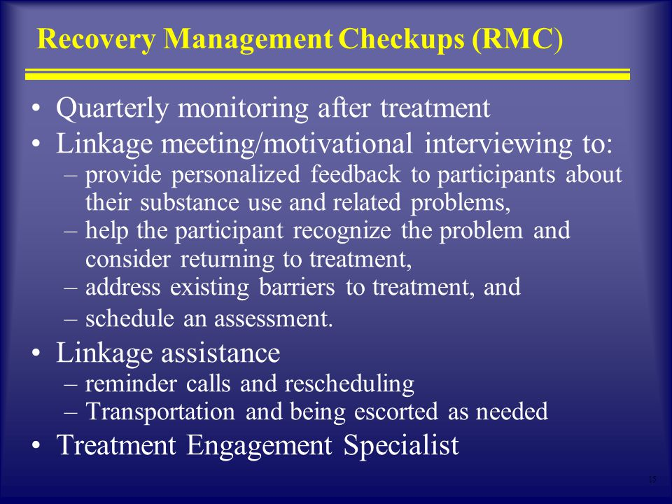 15 Recovery Management Checkups (RMC) Quarterly monitoring after treatment Linkage meeting/motivational interviewing to: –provide personalized feedback to participants about their substance use and related problems, –help the participant recognize the problem and consider returning to treatment, –address existing barriers to treatment, and –schedule an assessment.