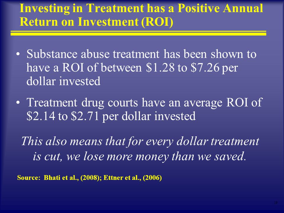 19 Investing in Treatment has a Positive Annual Return on Investment (ROI) Substance abuse treatment has been shown to have a ROI of between $1.28 to $7.26 per dollar invested Treatment drug courts have an average ROI of $2.14 to $2.71 per dollar invested Source: Bhati et al., (2008); Ettner et al., (2006) This also means that for every dollar treatment is cut, we lose more money than we saved.