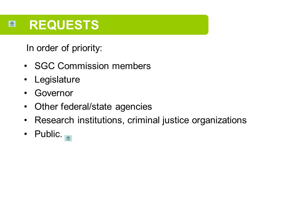 SGC Commission members Legislature Governor Other federal/state agencies Research institutions, criminal justice organizations Public. REQUESTS In ord