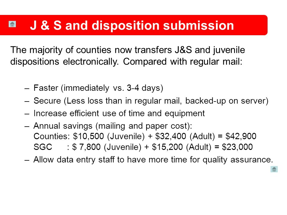 The majority of counties now transfers J&S and juvenile dispositions electronically. Compared with regular mail: –Faster (immediately vs. 3-4 days) –S