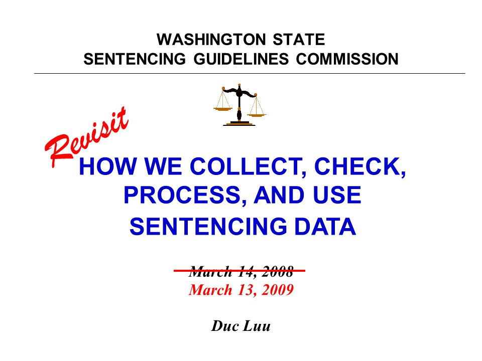 WASHINGTON STATE SENTENCING GUIDELINES COMMISSION HOW WE COLLECT, CHECK, PROCESS, AND USE SENTENCING DATA Duc Luu March 14, 2008 Revisit March 13, 2009