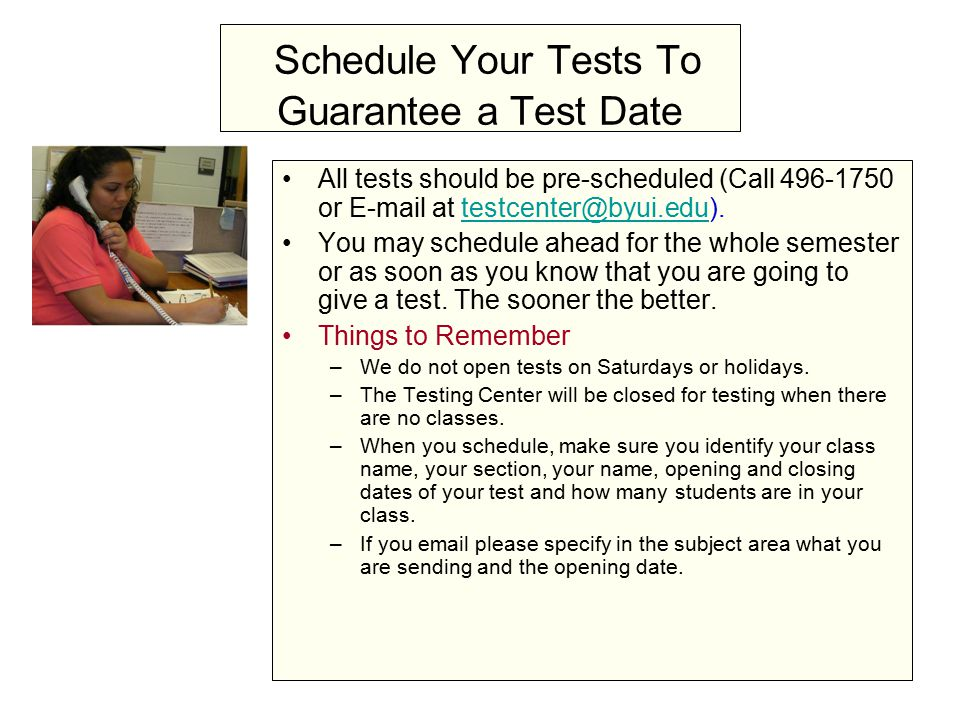 Schedule Your Tests To Guarantee a Test Date All tests should be pre-scheduled (Call 496-1750 or E-mail at testcenter@byui.edu).testcenter@byui.edu You may schedule ahead for the whole semester or as soon as you know that you are going to give a test.