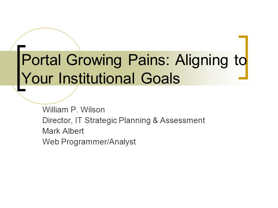 Portal Growing Pains: Aligning to Your Institutional Goals William P. Wilson Director, IT Strategic Planning & Assessment Mark Albert Web Programmer/A