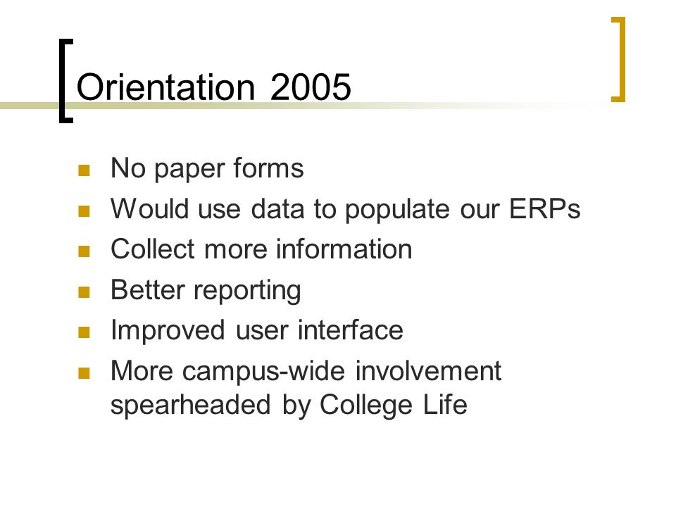Orientation 2005 No paper forms Would use data to populate our ERPs Collect more information Better reporting Improved user interface More campus-wide