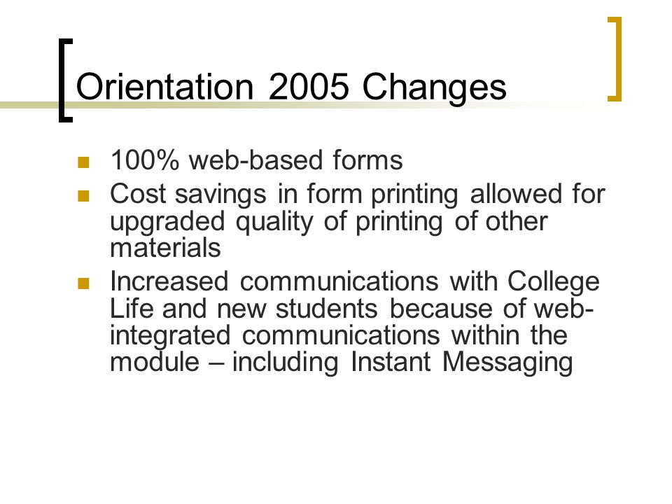 Orientation 2005 Changes 100% web-based forms Cost savings in form printing allowed for upgraded quality of printing of other materials Increased comm