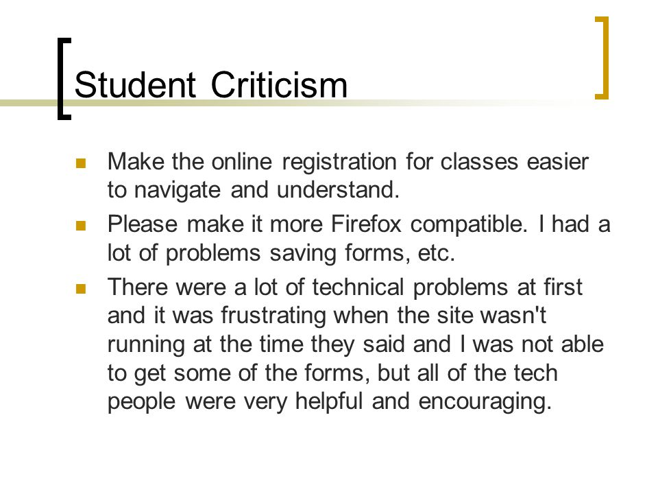 Student Criticism Make the online registration for classes easier to navigate and understand. Please make it more Firefox compatible. I had a lot of p
