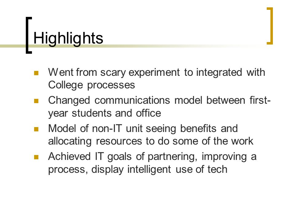 Highlights Went from scary experiment to integrated with College processes Changed communications model between first- year students and office Model of non-IT unit seeing benefits and allocating resources to do some of the work Achieved IT goals of partnering, improving a process, display intelligent use of tech
