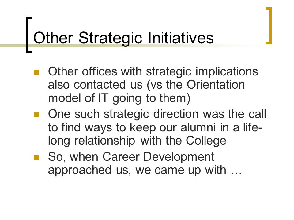Other Strategic Initiatives Other offices with strategic implications also contacted us (vs the Orientation model of IT going to them) One such strategic direction was the call to find ways to keep our alumni in a life- long relationship with the College So, when Career Development approached us, we came up with …