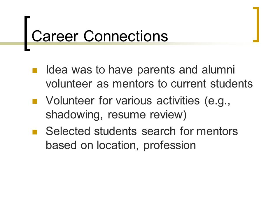 Career Connections Idea was to have parents and alumni volunteer as mentors to current students Volunteer for various activities (e.g., shadowing, resume review) Selected students search for mentors based on location, profession