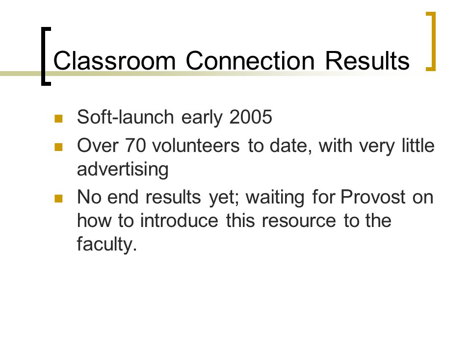 Classroom Connection Results Soft-launch early 2005 Over 70 volunteers to date, with very little advertising No end results yet; waiting for Provost on how to introduce this resource to the faculty.