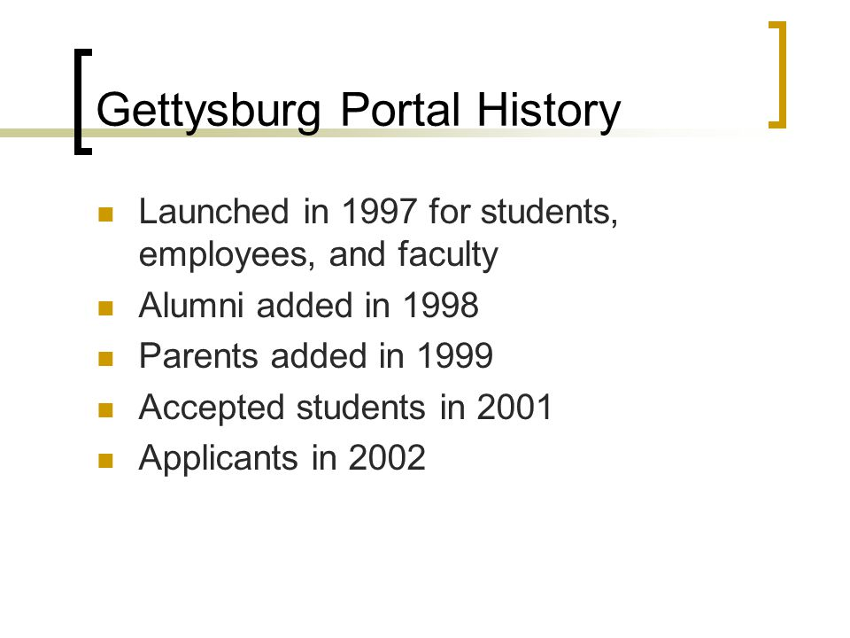 Gettysburg Portal History Launched in 1997 for students, employees, and faculty Alumni added in 1998 Parents added in 1999 Accepted students in 2001 Applicants in 2002