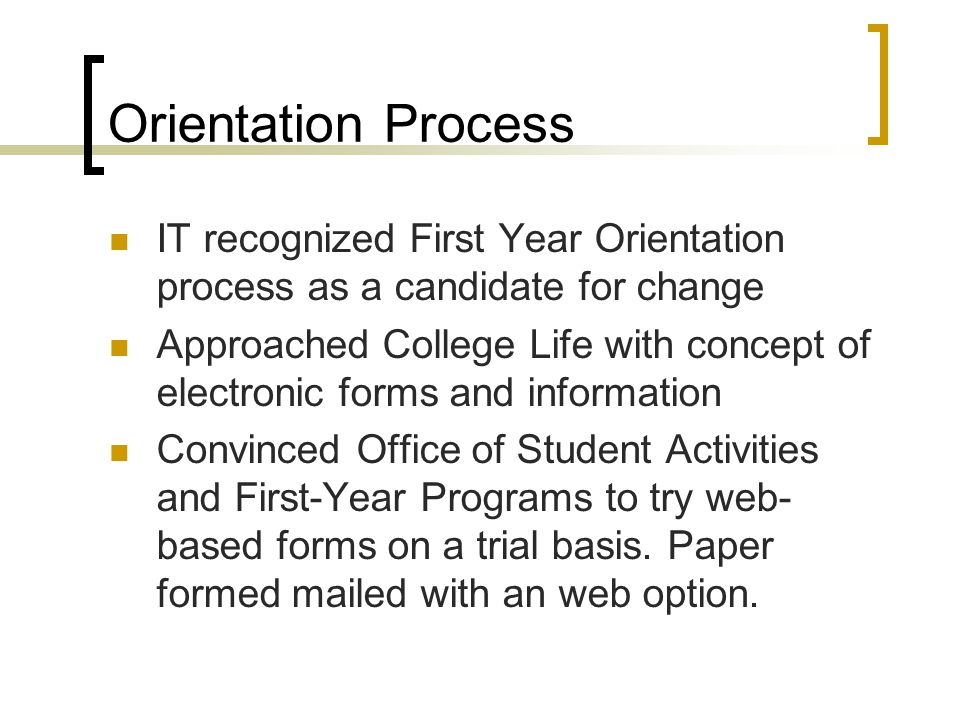 Orientation Process IT recognized First Year Orientation process as a candidate for change Approached College Life with concept of electronic forms and information Convinced Office of Student Activities and First-Year Programs to try web- based forms on a trial basis.