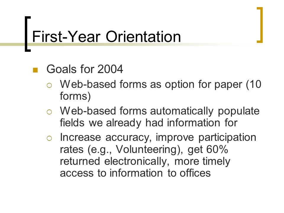 First-Year Orientation Goals for 2004  Web-based forms as option for paper (10 forms)  Web-based forms automatically populate fields we already had information for  Increase accuracy, improve participation rates (e.g., Volunteering), get 60% returned electronically, more timely access to information to offices