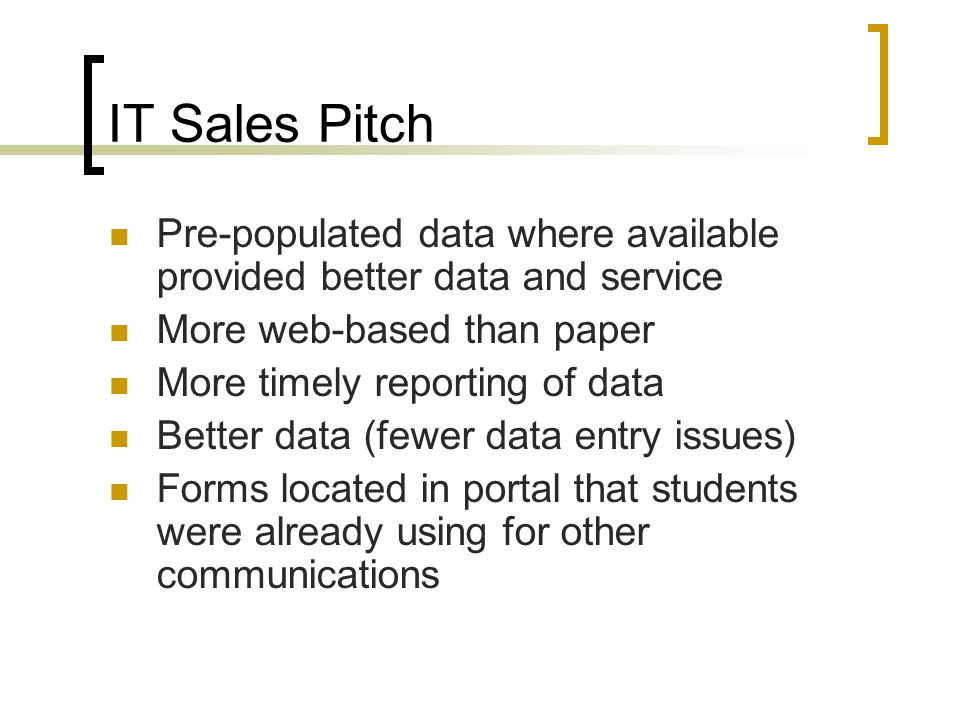 IT Sales Pitch Pre-populated data where available provided better data and service More web-based than paper More timely reporting of data Better data