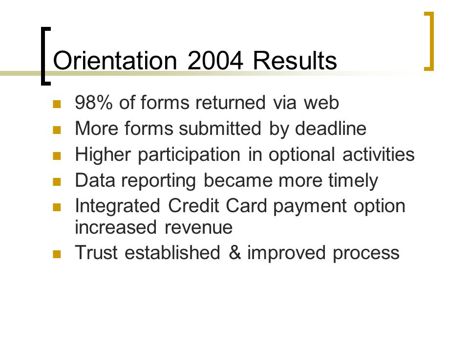 Orientation 2004 Results 98% of forms returned via web More forms submitted by deadline Higher participation in optional activities Data reporting became more timely Integrated Credit Card payment option increased revenue Trust established & improved process