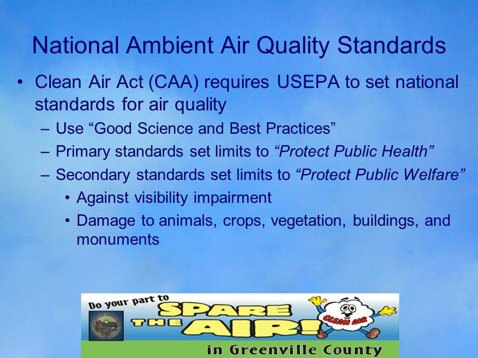 National Ambient Air Quality Standards Clean Air Act (CAA) requires USEPA to set national standards for air quality –Use Good Science and Best Practices –Primary standards set limits to Protect Public Health –Secondary standards set limits to Protect Public Welfare Against visibility impairment Damage to animals, crops, vegetation, buildings, and monuments