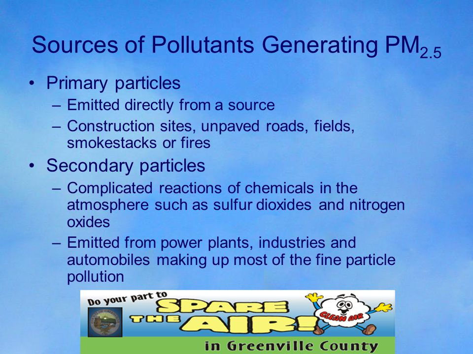 Sources of Pollutants Generating PM 2.5 Primary particles –Emitted directly from a source –Construction sites, unpaved roads, fields, smokestacks or fires Secondary particles –Complicated reactions of chemicals in the atmosphere such as sulfur dioxides and nitrogen oxides –Emitted from power plants, industries and automobiles making up most of the fine particle pollution