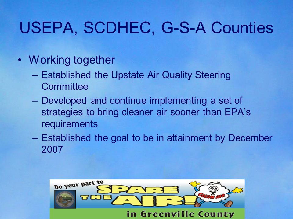 USEPA, SCDHEC, G-S-A Counties Working together –Established the Upstate Air Quality Steering Committee –Developed and continue implementing a set of strategies to bring cleaner air sooner than EPA's requirements –Established the goal to be in attainment by December 2007