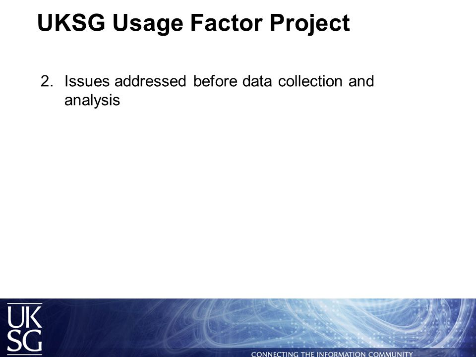 UKSG Usage Factor Project  Brief background  Issues addressed before data collection and analysis  Collecting and analysing the data  What data