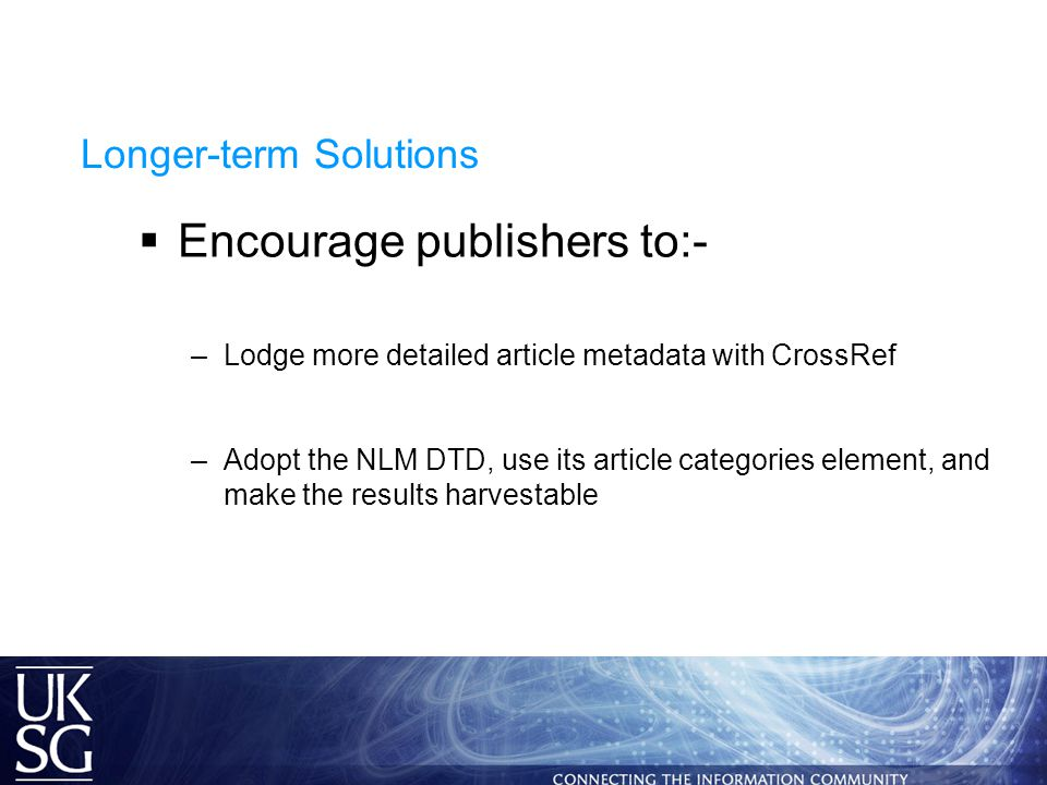 Longer-term Solutions  Encourage publishers to:- –Lodge more detailed article metadata with CrossRef –Adopt the NLM DTD, use its article categories element, and make the results harvestable