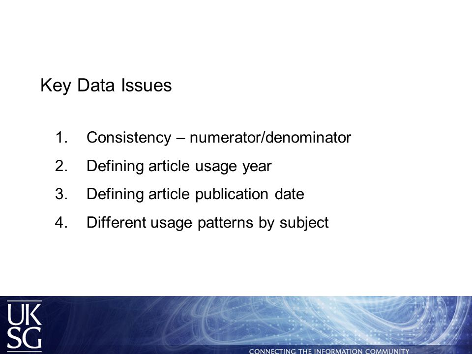 Key Data Issues  Consistency – numerator/denominator  Defining article usage year  Defining article publication date  Different usage patterns