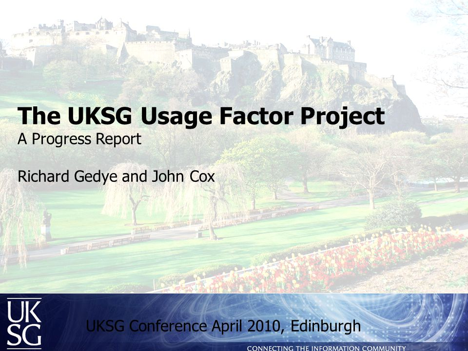 The UKSG Usage Factor Project A Progress Report Richard Gedye and John Cox UKSG Conference April 2010, Edinburgh