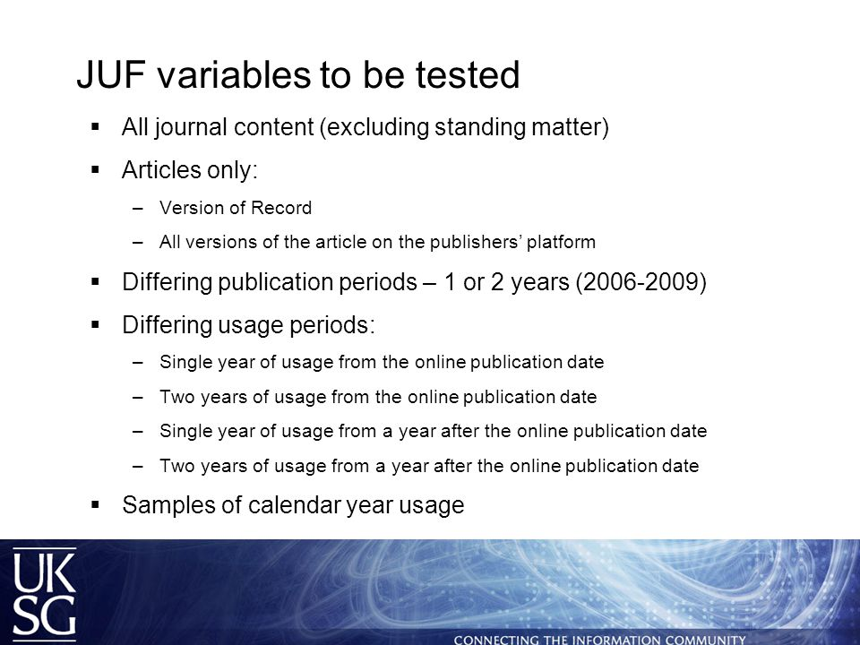 JUF variables to be tested  All journal content (excluding standing matter)  Articles only: –Version of Record –All versions of the article on the publishers' platform  Differing publication periods – 1 or 2 years (2006-2009)  Differing usage periods: –Single year of usage from the online publication date –Two years of usage from the online publication date –Single year of usage from a year after the online publication date –Two years of usage from a year after the online publication date  Samples of calendar year usage