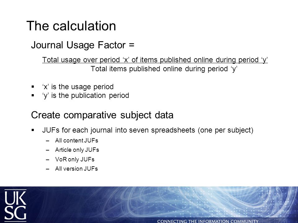 The calculation Journal Usage Factor = Total usage over period 'x' of items published online during period 'y' Total items published online during period 'y'  'x' is the usage period  'y' is the publication period Create comparative subject data  JUFs for each journal into seven spreadsheets (one per subject) –All content JUFs –Article only JUFs –VoR only JUFs –All version JUFs