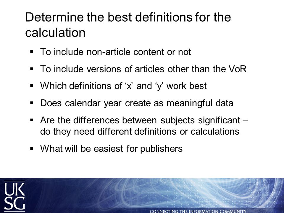 Determine the best definitions for the calculation  To include non-article content or not  To include versions of articles other than the VoR  Which definitions of 'x' and 'y' work best  Does calendar year create as meaningful data  Are the differences between subjects significant – do they need different definitions or calculations  What will be easiest for publishers