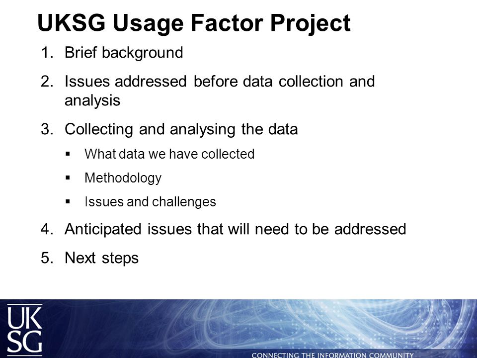 UKSG Usage Factor Project  Brief background  Issues addressed before data collection and analysis  Collecting and analysing the data  What data we have collected  Methodology  Issues and challenges  Anticipated issues that will need to be addressed  Next steps