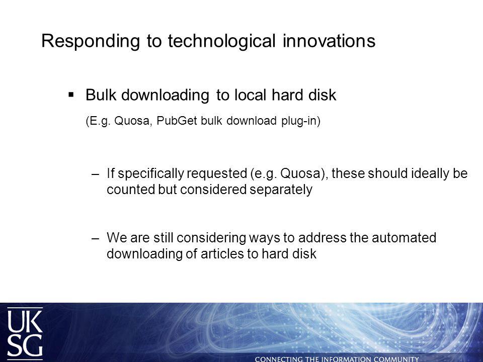 Responding to technological innovations  Bulk downloading to local hard disk (E.g.