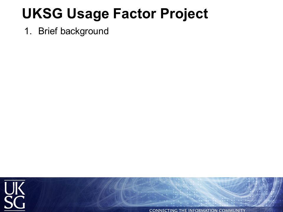 UKSG Usage Factor Project  Brief background  Issues addressed before data collection and analysis  Collecting and analysing the data  What data we have collected  Methodology  Issues and challenges  Anticipated issues that will need to be addressed  Next steps