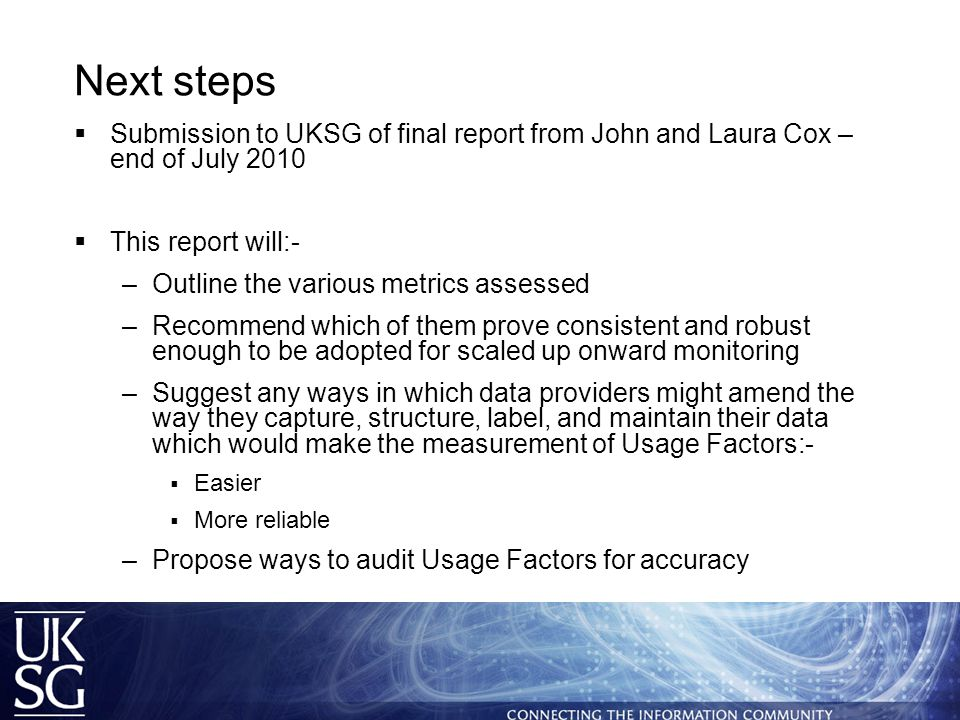 Next steps  Submission to UKSG of final report from John and Laura Cox – end of July 2010  This report will:- –Outline the various metrics assessed