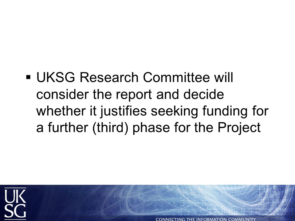 UKSG Research Committee will consider the report and decide whether it justifies seeking funding for a further (third) phase for the Project
