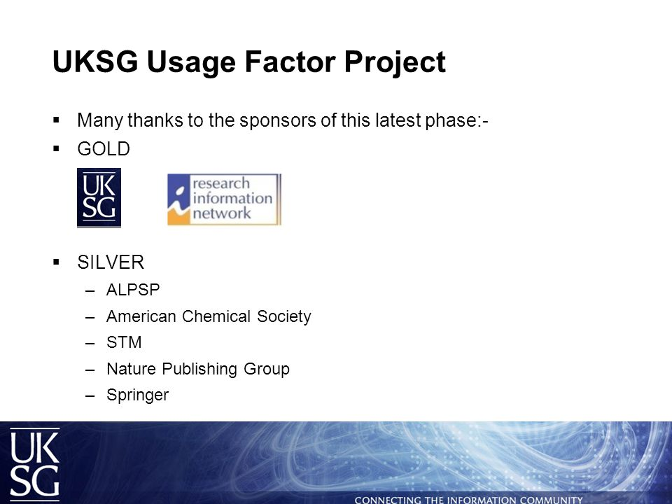 UKSG Usage Factor Project  Many thanks to the sponsors of this latest phase:-  GOLD  SILVER –ALPSP –American Chemical Society –STM –Nature Publishing Group –Springer
