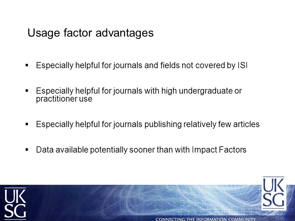 Usage factor advantages  Especially helpful for journals and fields not covered by ISI  Especially helpful for journals with high undergraduate or practitioner use  Especially helpful for journals publishing relatively few articles  Data available potentially sooner than with Impact Factors