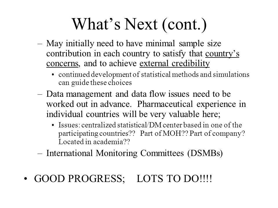 What's Next (cont.) –May initially need to have minimal sample size contribution in each country to satisfy that country's concerns, and to achieve external credibility continued development of statistical methods and simulations can guide these choices –Data management and data flow issues need to be worked out in advance.