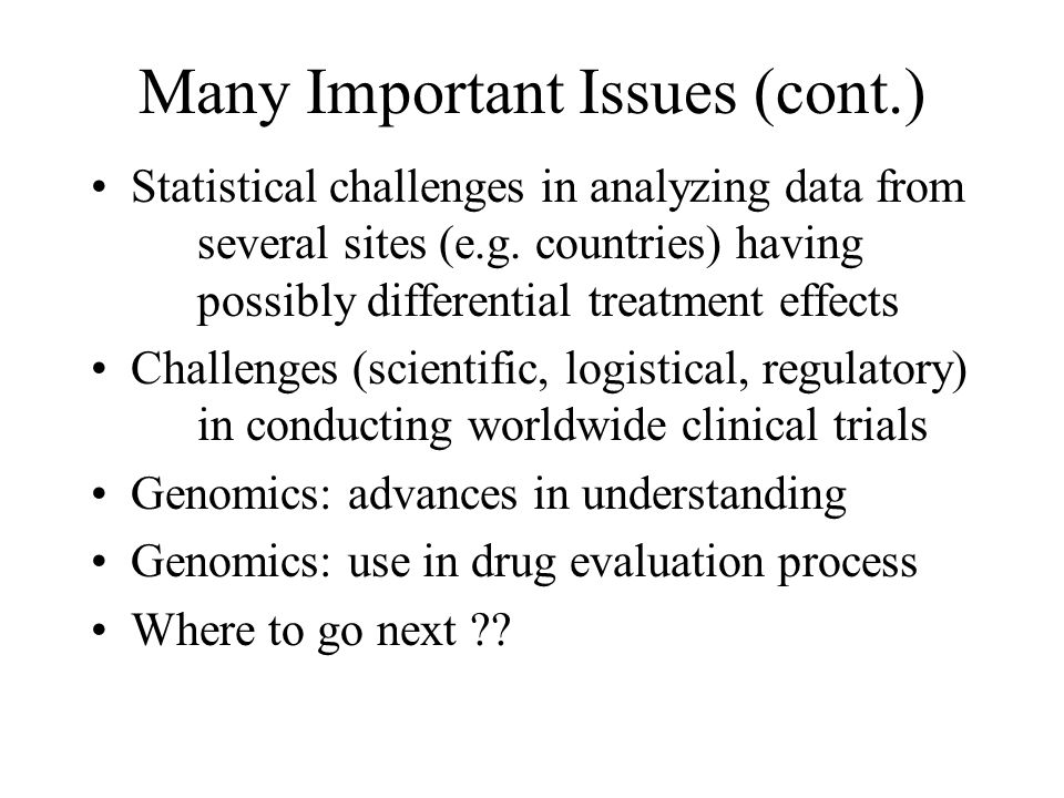Many Important Issues (cont.) Statistical challenges in analyzing data from several sites (e.g. countries) having possibly differential treatment effe