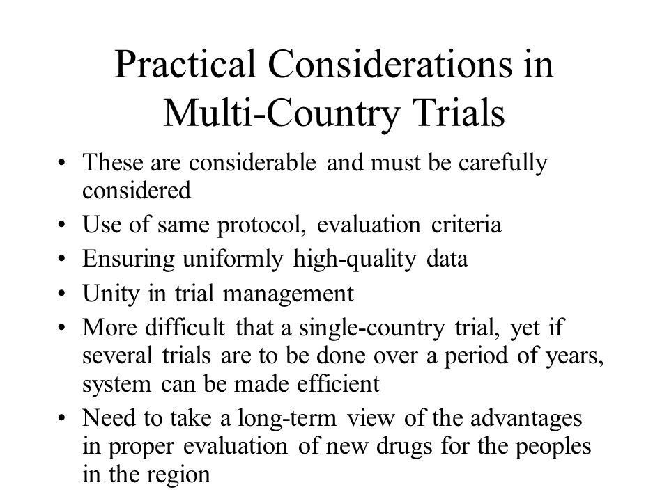 Practical Considerations in Multi-Country Trials These are considerable and must be carefully considered Use of same protocol, evaluation criteria Ens