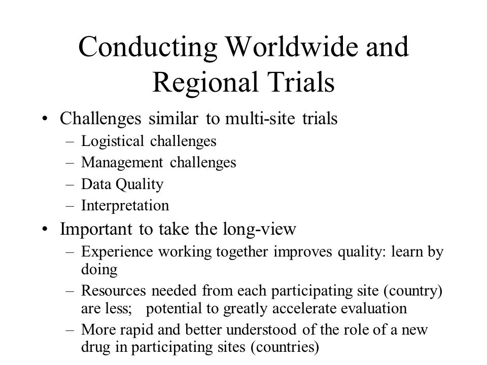 Conducting Worldwide and Regional Trials Challenges similar to multi-site trials –Logistical challenges –Management challenges –Data Quality –Interpretation Important to take the long-view –Experience working together improves quality: learn by doing –Resources needed from each participating site (country) are less; potential to greatly accelerate evaluation –More rapid and better understood of the role of a new drug in participating sites (countries)