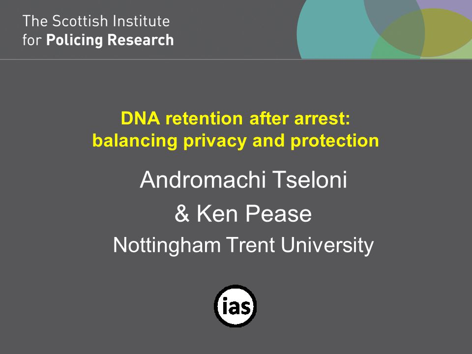DNA retention after arrest: balancing privacy and protection Andromachi Tseloni & Ken Pease Nottingham Trent University
