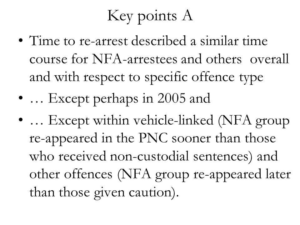 Key points A Time to re-arrest described a similar time course for NFA-arrestees and others overall and with respect to specific offence type … Except