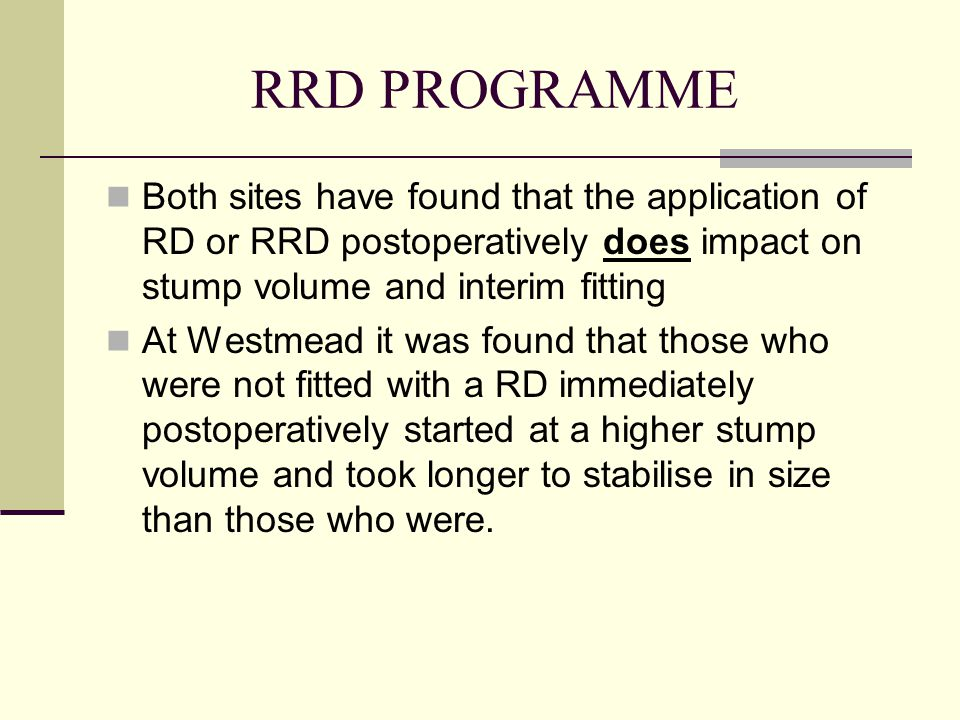 RRD PROGRAMME Both sites have found that the application of RD or RRD postoperatively does impact on stump volume and interim fitting At Westmead it w