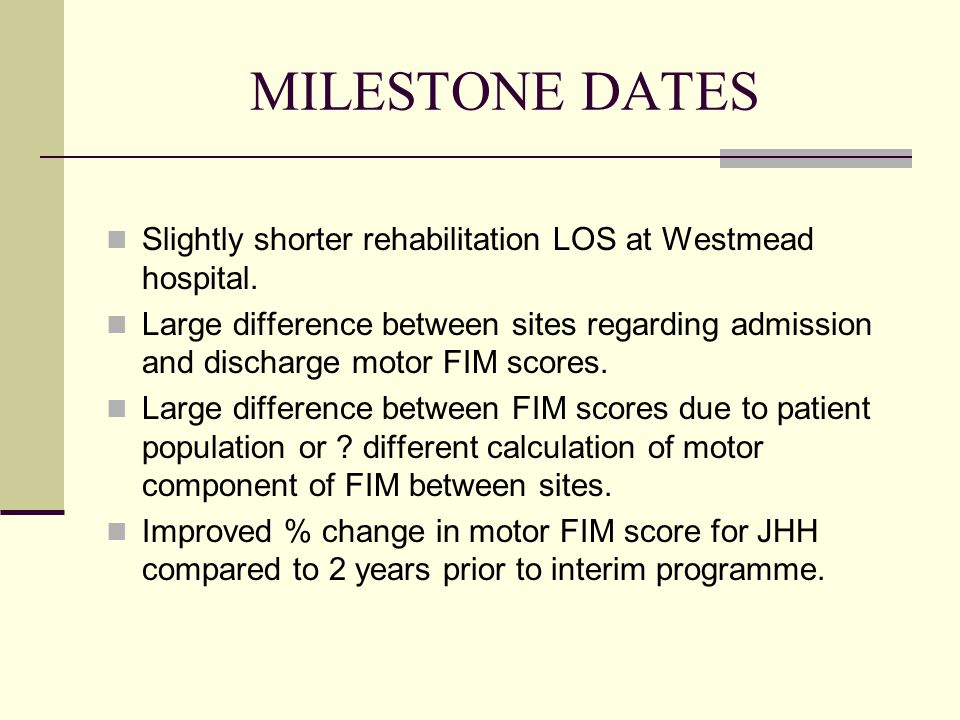 MILESTONE DATES Slightly shorter rehabilitation LOS at Westmead hospital.