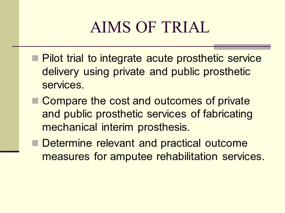 AIMS OF TRIAL Pilot trial to integrate acute prosthetic service delivery using private and public prosthetic services.