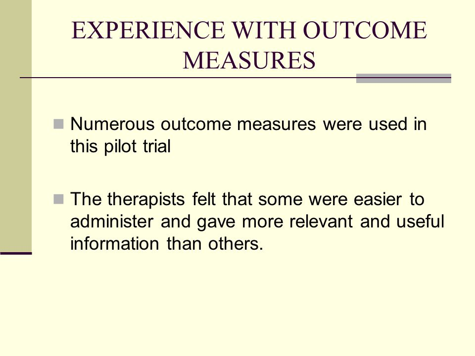 EXPERIENCE WITH OUTCOME MEASURES Numerous outcome measures were used in this pilot trial The therapists felt that some were easier to administer and g