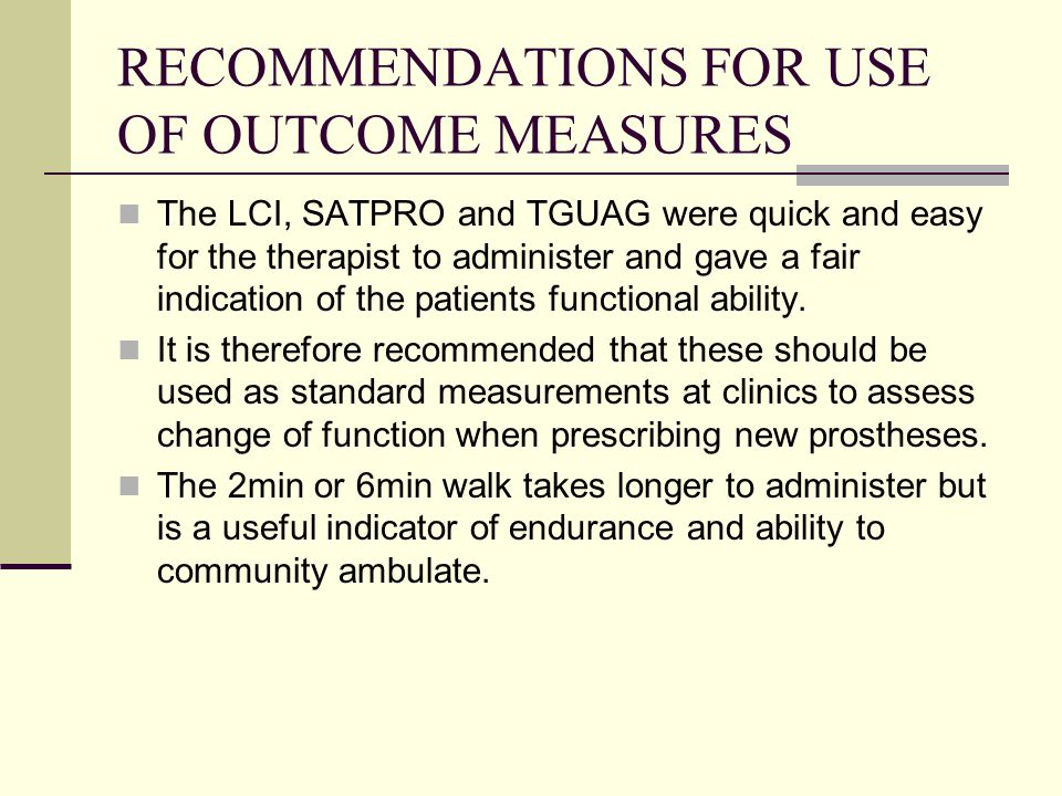 RECOMMENDATIONS FOR USE OF OUTCOME MEASURES The LCI, SATPRO and TGUAG were quick and easy for the therapist to administer and gave a fair indication of the patients functional ability.